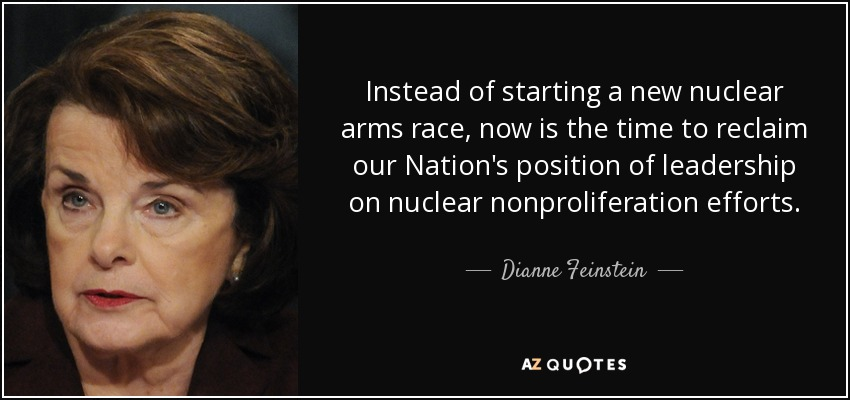 Instead of starting a new nuclear arms race, now is the time to reclaim our Nation's position of leadership on nuclear nonproliferation efforts. - Dianne Feinstein