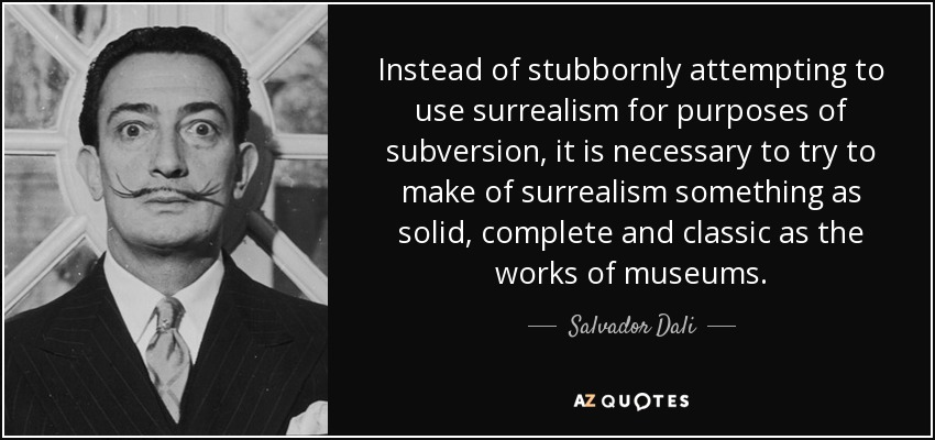 Instead of stubbornly attempting to use surrealism for purposes of subversion, it is necessary to try to make of surrealism something as solid, complete and classic as the works of museums. - Salvador Dali