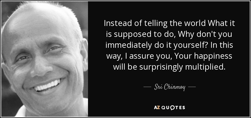Instead of telling the world What it is supposed to do, Why don't you immediately do it yourself? In this way, I assure you, Your happiness will be surprisingly multiplied. - Sri Chinmoy