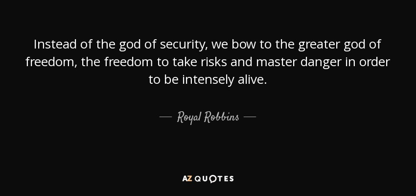Instead of the god of security, we bow to the greater god of freedom, the freedom to take risks and master danger in order to be intensely alive. - Royal Robbins