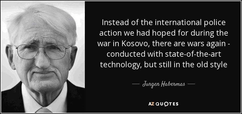 Instead of the international police action we had hoped for during the war in Kosovo, there are wars again - conducted with state-of-the-art technology, but still in the old style - Jurgen Habermas