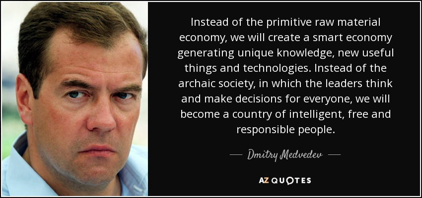 Instead of the primitive raw material economy, we will create a smart economy generating unique knowledge, new useful things and technologies. Instead of the archaic society, in which the leaders think and make decisions for everyone, we will become a country of intelligent, free and responsible people. - Dmitry Medvedev