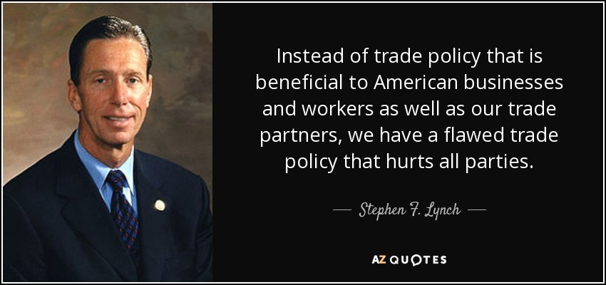 Instead of trade policy that is beneficial to American businesses and workers as well as our trade partners, we have a flawed trade policy that hurts all parties. - Stephen F. Lynch
