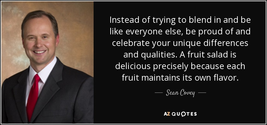 Instead of trying to blend in and be like everyone else, be proud of and celebrate your unique differences and qualities. A fruit salad is delicious precisely because each fruit maintains its own flavor. - Sean Covey