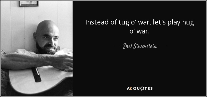 Instead of tug o' war, let's play hug o' war. - Shel Silverstein