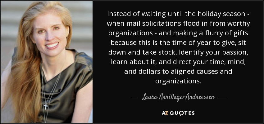 Instead of waiting until the holiday season - when mail solicitations flood in from worthy organizations - and making a flurry of gifts because this is the time of year to give, sit down and take stock. Identify your passion, learn about it, and direct your time, mind, and dollars to aligned causes and organizations. - Laura Arrillaga-Andreessen
