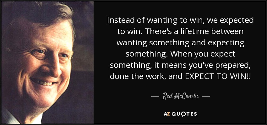 Instead of wanting to win, we expected to win. There's a lifetime between wanting something and expecting something. When you expect something, it means you've prepared, done the work, and EXPECT TO WIN!! - Red McCombs