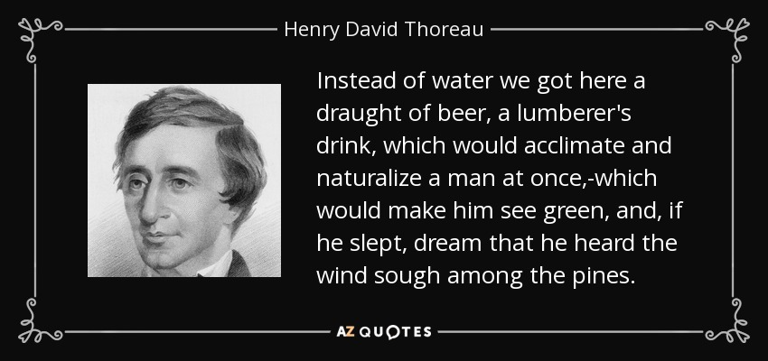 Instead of water we got here a draught of beer, a lumberer's drink, which would acclimate and naturalize a man at once,-which would make him see green, and, if he slept, dream that he heard the wind sough among the pines. - Henry David Thoreau