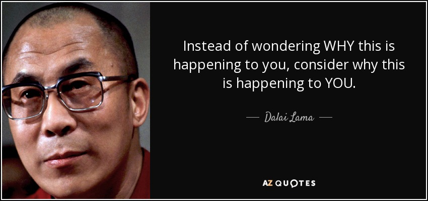 Instead of wondering WHY this is happening to you, consider why this is happening to YOU. - Dalai Lama