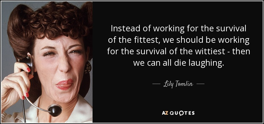 Instead of working for the survival of the fittest, we should be working for the survival of the wittiest - then we can all die laughing. - Lily Tomlin