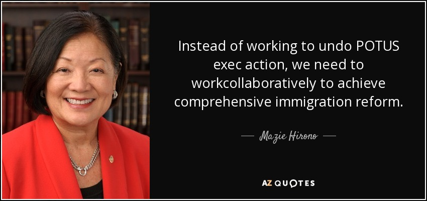 Instead of working to undo POTUS exec action, we need to workcollaboratively to achieve comprehensive immigration reform. - Mazie Hirono