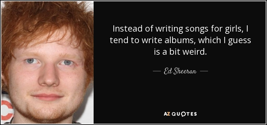 Instead of writing songs for girls, I tend to write albums, which I guess is a bit weird. - Ed Sheeran