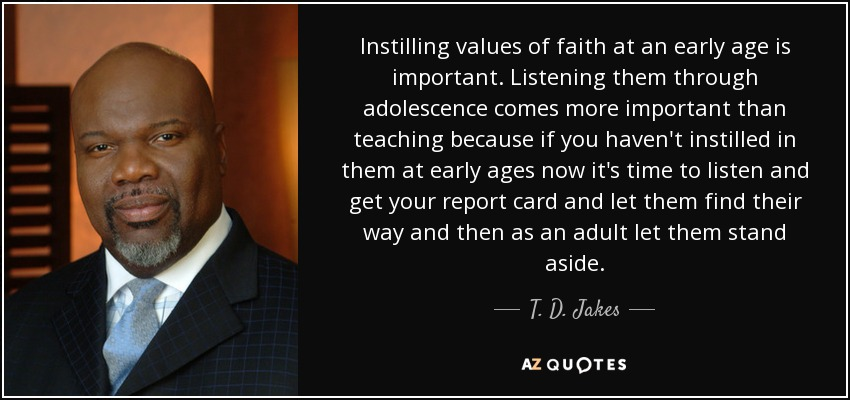 Instilling values of faith at an early age is important. Listening them through adolescence comes more important than teaching because if you haven't instilled in them at early ages now it's time to listen and get your report card and let them find their way and then as an adult let them stand aside. - T. D. Jakes