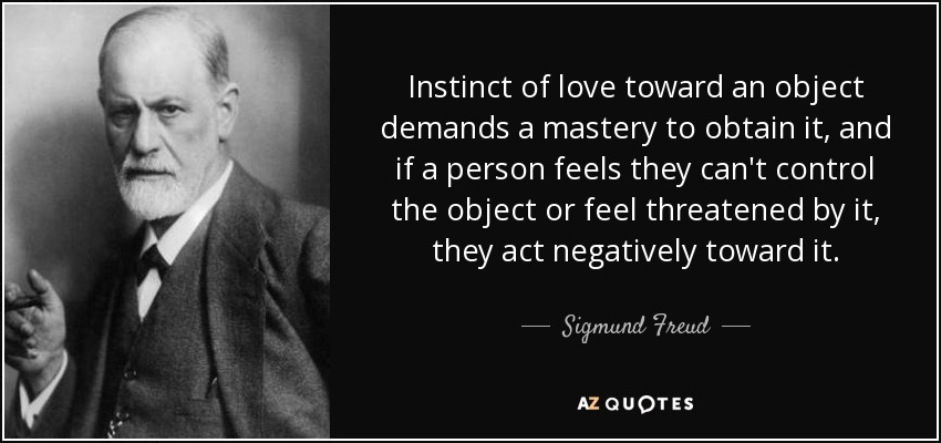 Instinct of love toward an object demands a mastery to obtain it, and if a person feels they can't control the object or feel threatened by it, they act negatively toward it. - Sigmund Freud