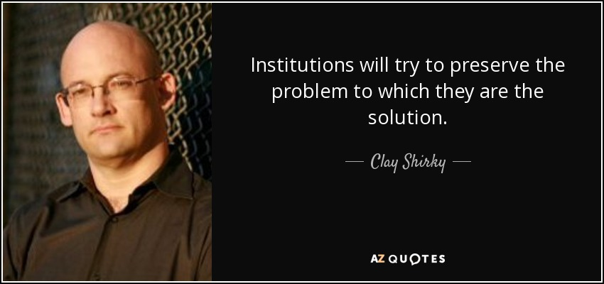 Institutions will try to preserve the problem to which they are the solution - Clay Shirky
