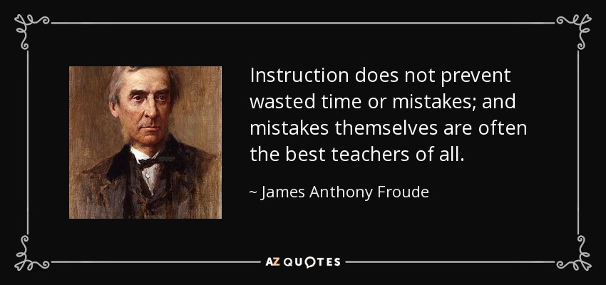 Instruction does not prevent wasted time or mistakes; and mistakes themselves are often the best teachers of all. - James Anthony Froude