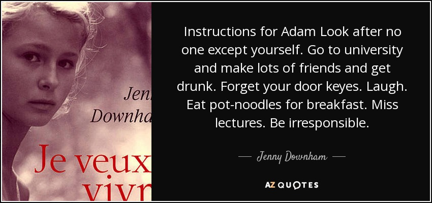 Instructions for Adam Look after no one except yourself. Go to university and make lots of friends and get drunk. Forget your door keyes. Laugh. Eat pot-noodles for breakfast. Miss lectures. Be irresponsible. - Jenny Downham
