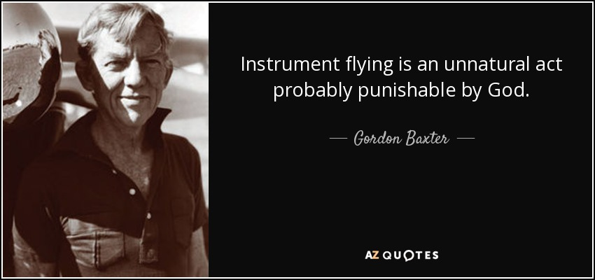 Instrument flying is an unnatural act probably punishable by God. - Gordon Baxter