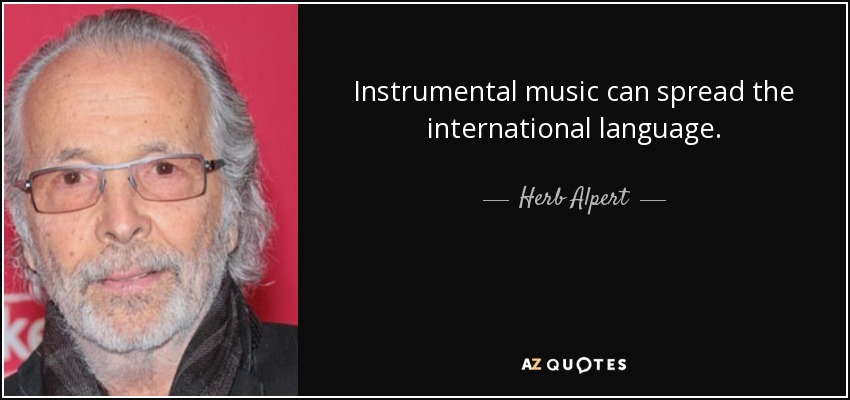 Instrumental music can spread the international language. - Herb Alpert