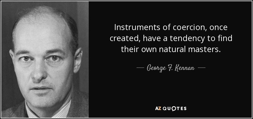 Instruments of coercion, once created, have a tendency to find their own natural masters. - George F. Kennan