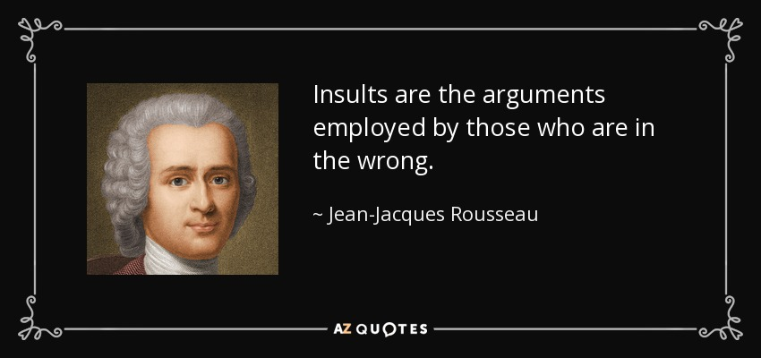 Insults are the arguments employed by those who are in the wrong. - Jean-Jacques Rousseau