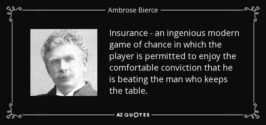 Insurance - an ingenious modern game of chance in which the player is permitted to enjoy the comfortable conviction that he is beating the man who keeps the table. - Ambrose Bierce