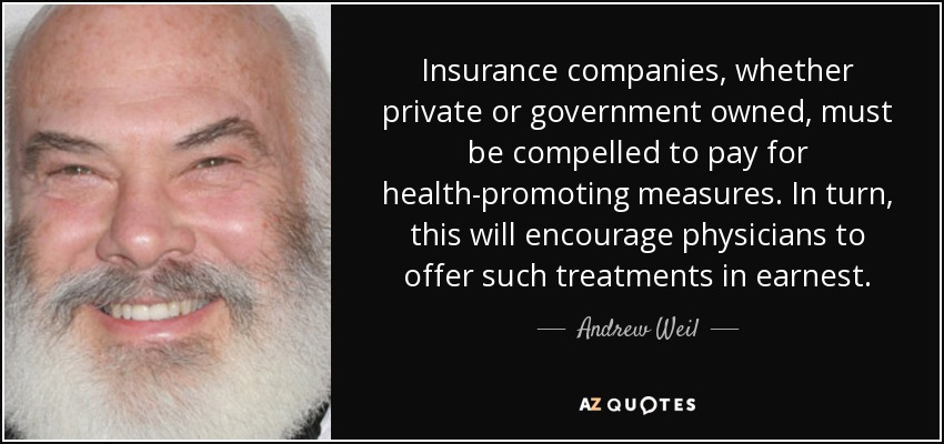 Insurance companies, whether private or government owned, must be compelled to pay for health-promoting measures. In turn, this will encourage physicians to offer such treatments in earnest. - Andrew Weil