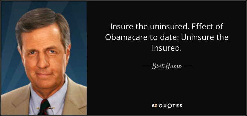 Insure the uninsured. Effect of Obamacare to date: Uninsure the insured. - Brit Hume