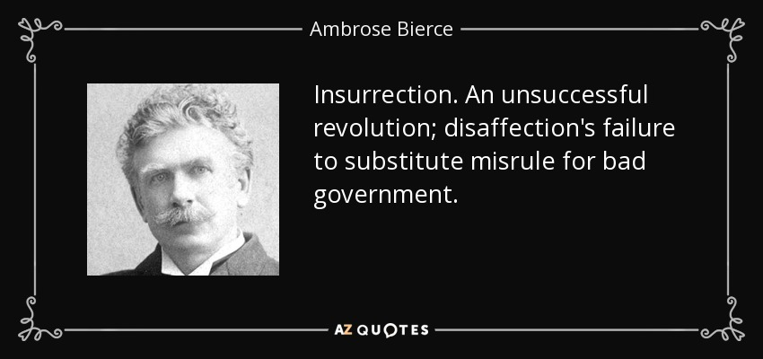 Insurrection. An unsuccessful revolution; disaffection's failure to substitute misrule for bad government. - Ambrose Bierce