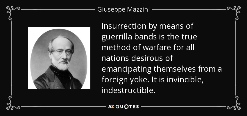Insurrection by means of guerrilla bands is the true method of warfare for all nations desirous of emancipating themselves from a foreign yoke. It is invincible, indestructible. - Giuseppe Mazzini