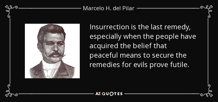 Insurrection is the last remedy, especially when the people have acquired the belief that peaceful means to secure the remedies for evils prove futile. - Marcelo H. del Pilar