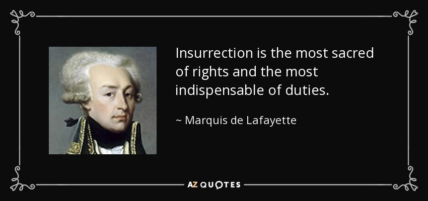 Insurrection is the most sacred of rights and the most indispensable of duties. - Marquis de Lafayette