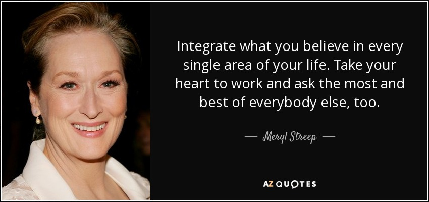 Integrate what you believe in every single area of your life. Take your heart to work and ask the most and best of everybody else, too. - Meryl Streep
