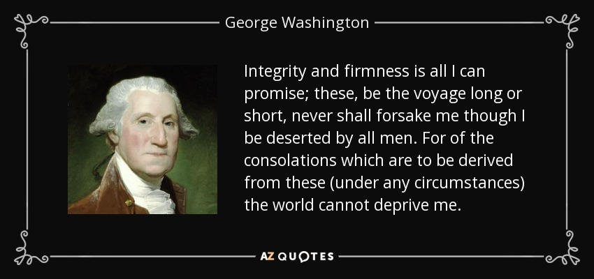 Integrity and firmness is all I can promise; these, be the voyage long or short, never shall forsake me though I be deserted by all men. For of the consolations which are to be derived from these (under any circumstances) the world cannot deprive me. - George Washington