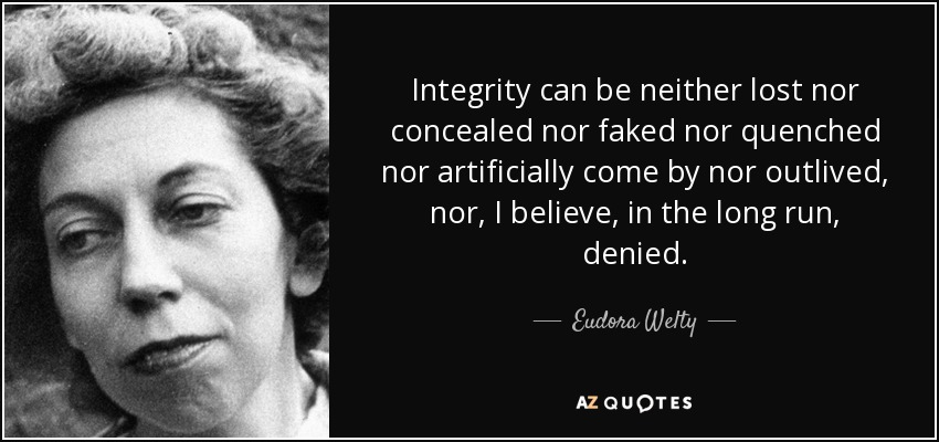 Integrity can be neither lost nor concealed nor faked nor quenched nor artificially come by nor outlived, nor, I believe, in the long run, denied. - Eudora Welty