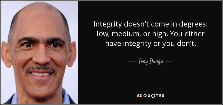 Integrity doesn't come in degrees: low, medium, or high. You either have integrity or you don't. - Tony Dungy