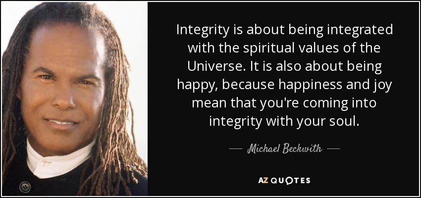 Integrity is about being integrated with the spiritual values of the Universe. It is also about being happy, because happiness and joy mean that you're coming into integrity with your soul. - Michael Beckwith