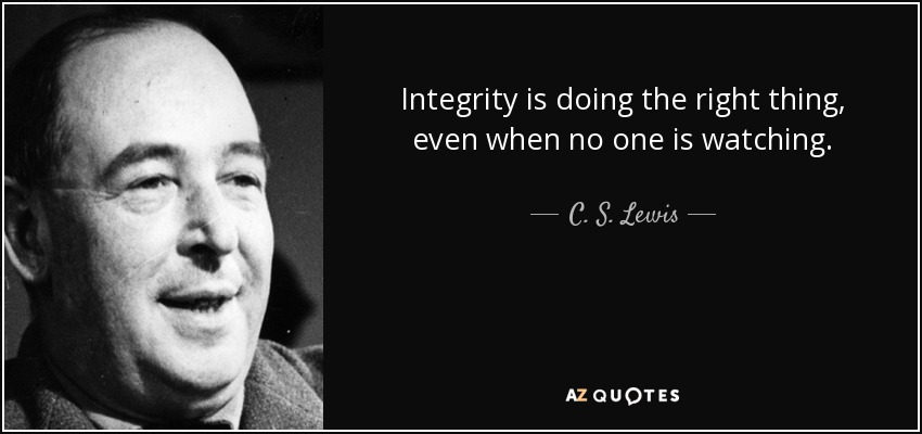 Integrity is doing the right thing, even when no one is watching. - C. S. Lewis