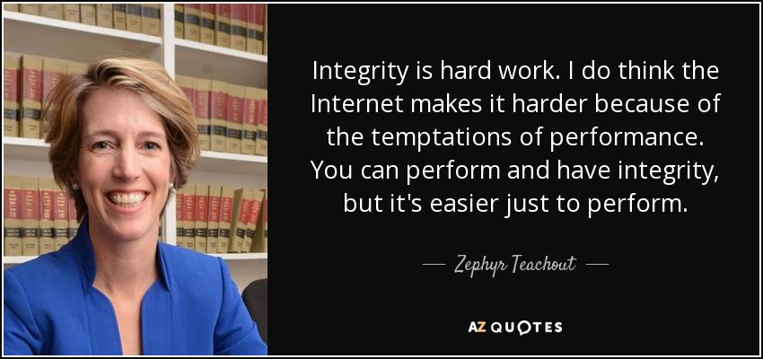 Integrity is hard work. I do think the Internet makes it harder because of the temptations of performance. You can perform and have integrity, but it's easier just to perform. - Zephyr Teachout