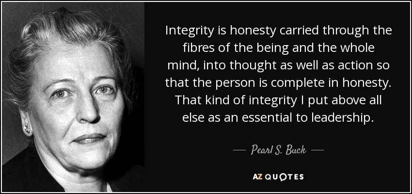 Integrity is honesty carried through the fibres of the being and the whole mind, into thought as well as action so that the person is complete in honesty. That kind of integrity I put above all else as an essential to leadership. - Pearl S. Buck
