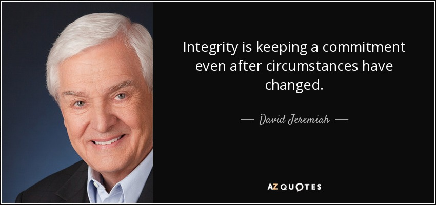 Integrity is keeping a commitment even after circumstances have changed. - David Jeremiah