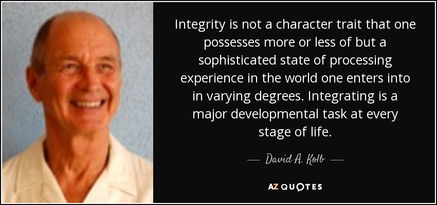 Integrity is not a character trait that one possesses more or less of but a sophisticated state of processing experience in the world one enters into in varying degrees. Integrating is a major developmental task at every stage of life. - David A. Kolb