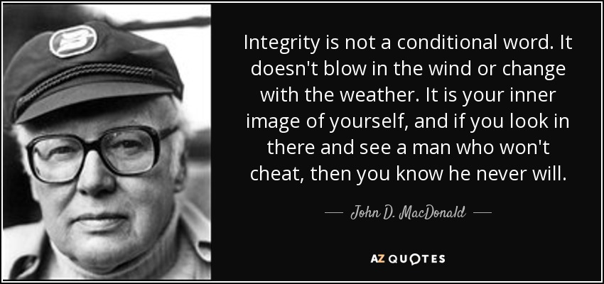Integrity is not a conditional word. It doesn't blow in the wind or change with the weather. It is your inner image of yourself, and if you look in there and see a man who won't cheat, then you know he never will. - John D. MacDonald