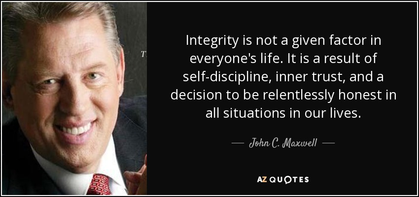 Integrity is not a given factor in everyone's life. It is a result of self-discipline, inner trust, and a decision to be relentlessly honest in all situations in our lives. - John C. Maxwell
