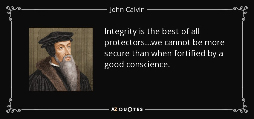Integrity is the best of all protectors...we cannot be more secure than when fortified by a good conscience. - John Calvin