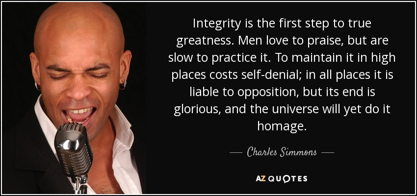 Integrity is the first step to true greatness. Men love to praise, but are slow to practice it. To maintain it in high places costs self-denial; in all places it is liable to opposition, but its end is glorious, and the universe will yet do it homage. - Charles Simmons