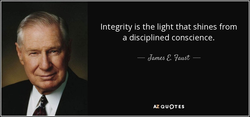Integrity is the light that shines from a disciplined conscience. - James E. Faust