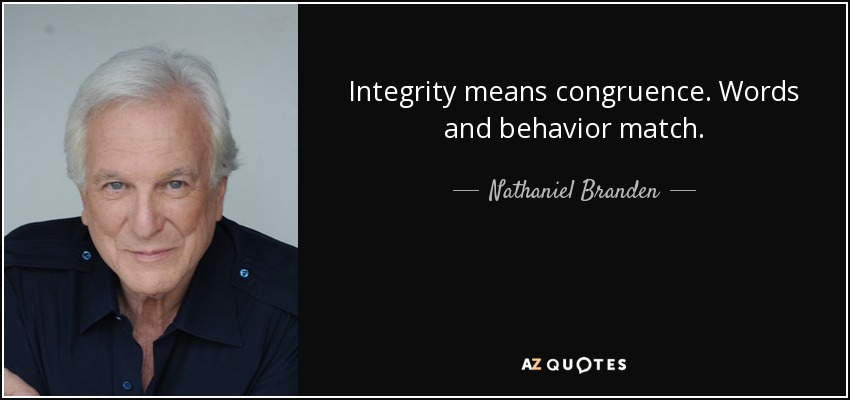 Integrity means congruence. Words and behavior match. - Nathaniel Branden