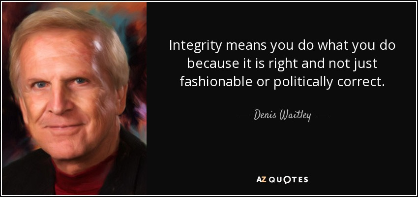 Integrity means you do what you do because it is right and not just fashionable or politically correct. - Denis Waitley