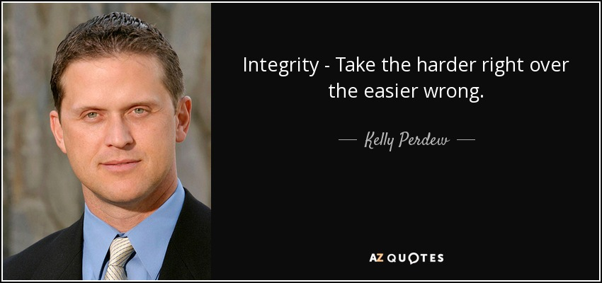 Integrity - Take the harder right over the easier wrong. - Kelly Perdew